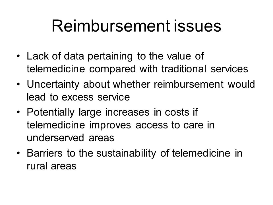 Reimbursement issues Lack of data pertaining to the value of telemedicine compared with traditional services Uncertainty about whether reimbursement would lead to excess service Potentially large increases in costs if telemedicine improves access to care in underserved areas Barriers to the sustainability of telemedicine in rural areas