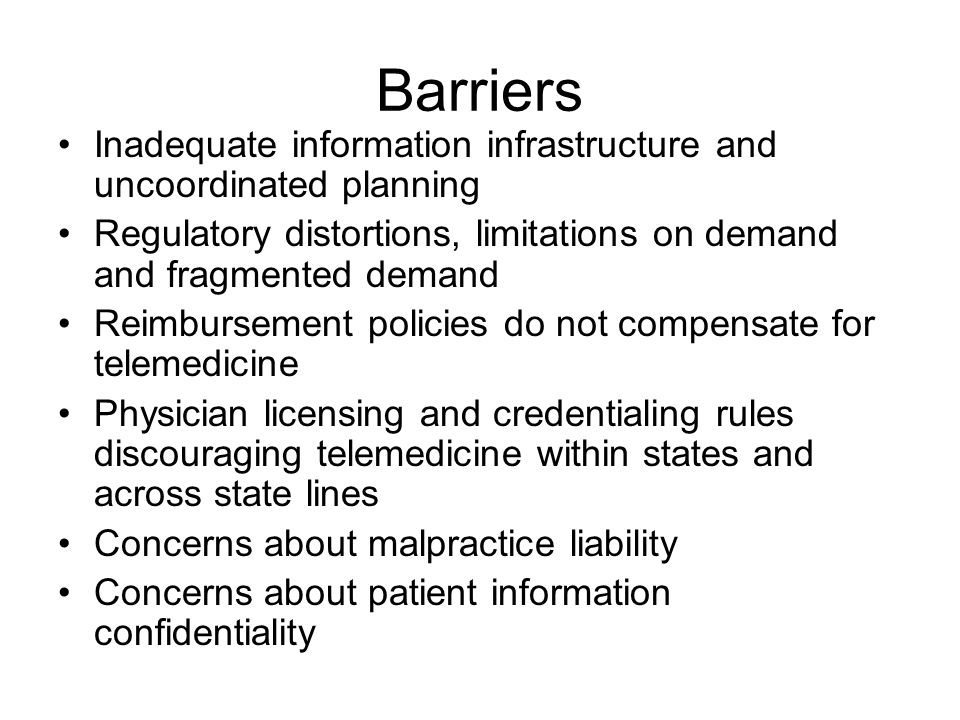 Barriers Inadequate information infrastructure and uncoordinated planning Regulatory distortions, limitations on demand and fragmented demand Reimbursement policies do not compensate for telemedicine Physician licensing and credentialing rules discouraging telemedicine within states and across state lines Concerns about malpractice liability Concerns about patient information confidentiality