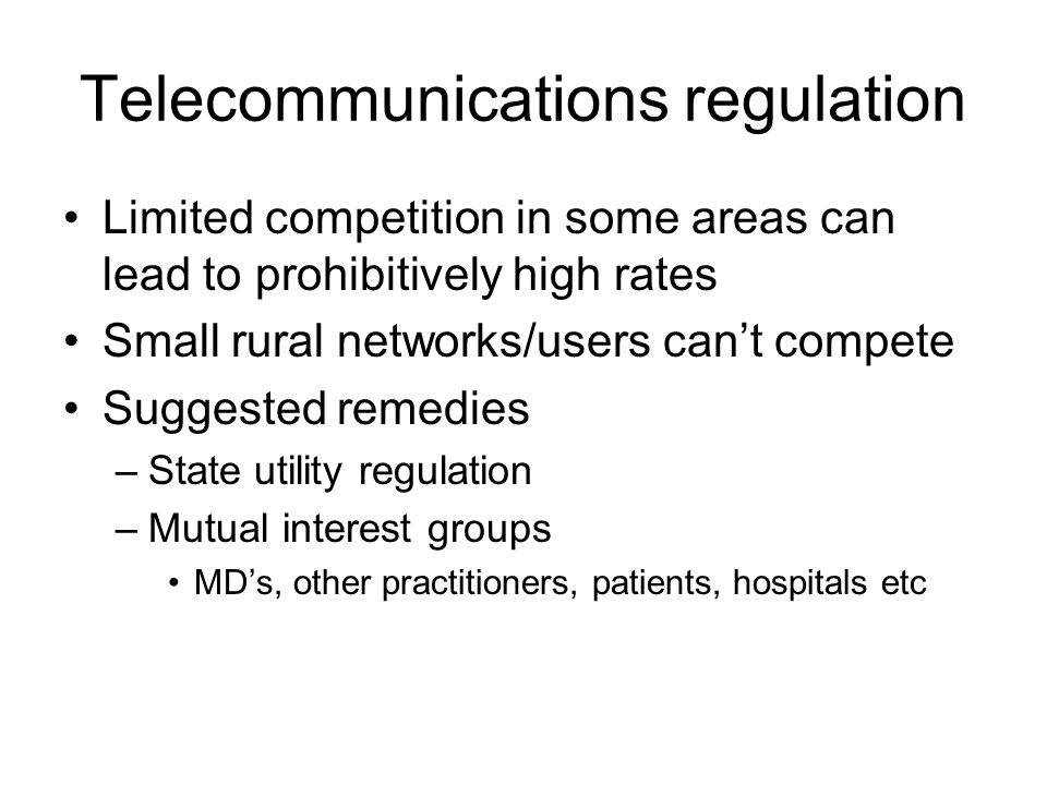 Telecommunications regulation Limited competition in some areas can lead to prohibitively high rates Small rural networks/users can't compete Suggested remedies –State utility regulation –Mutual interest groups MD's, other practitioners, patients, hospitals etc