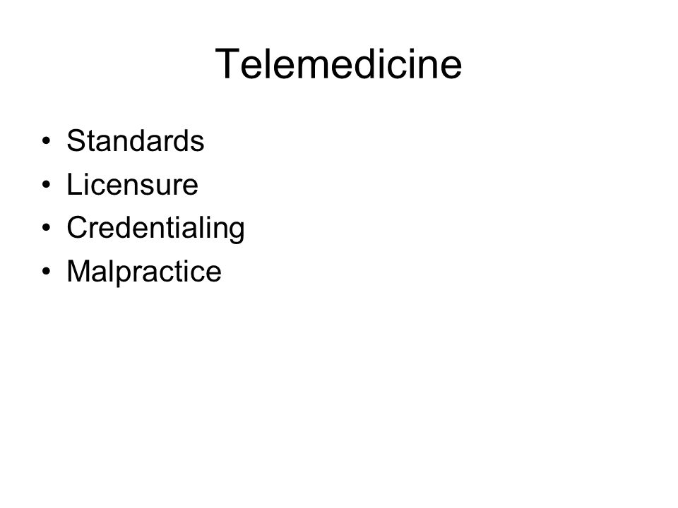 Licensure options National license –National telemedicine license Exemptions for telemedicine license No additional license for telemedicine –It is therefore analogous to transporting the patient to the site of the MD No additional license since the consulting MD retains responsibility for the patient