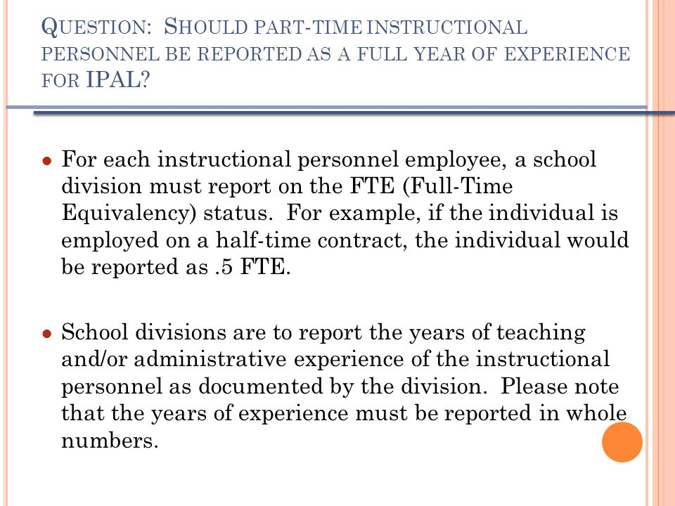 Q UESTION : S HOULD PART - TIME INSTRUCTIONAL PERSONNEL BE REPORTED AS A FULL YEAR OF EXPERIENCE FOR IPAL.