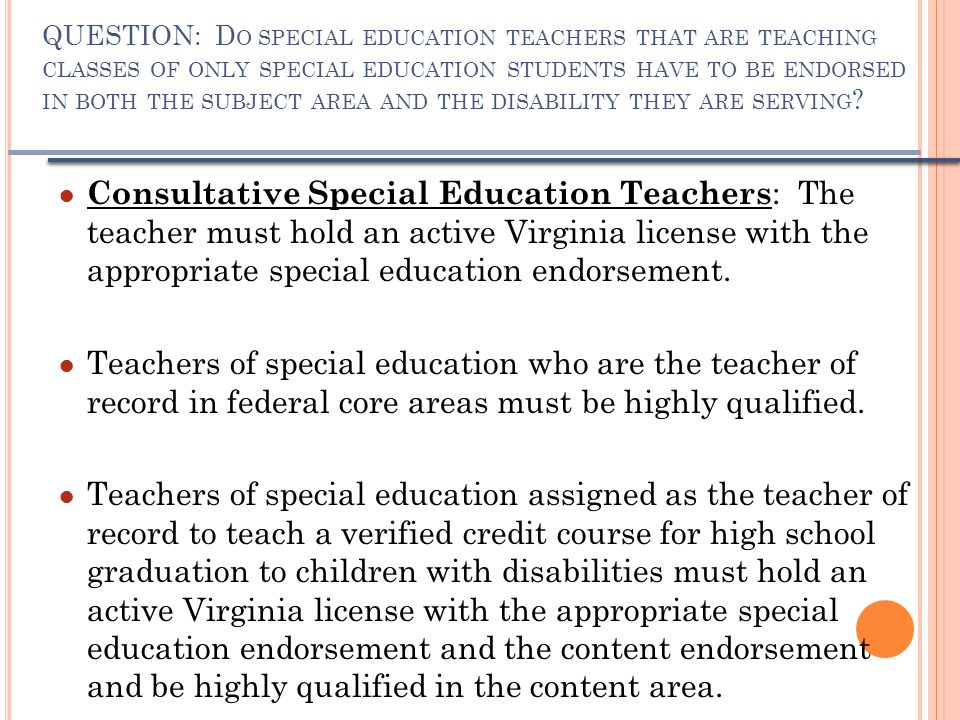 QUESTION: D O SPECIAL EDUCATION TEACHERS THAT ARE TEACHING CLASSES OF ONLY SPECIAL EDUCATION STUDENTS HAVE TO BE ENDORSED IN BOTH THE SUBJECT AREA AND THE DISABILITY THEY ARE SERVING .