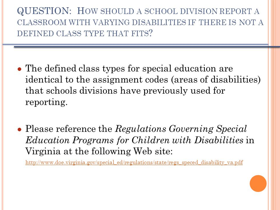 QUESTION: H OW SHOULD A SCHOOL DIVISION REPORT A CLASSROOM WITH VARYING DISABILITIES IF THERE IS NOT A DEFINED CLASS TYPE THAT FITS ? ● The defined cl