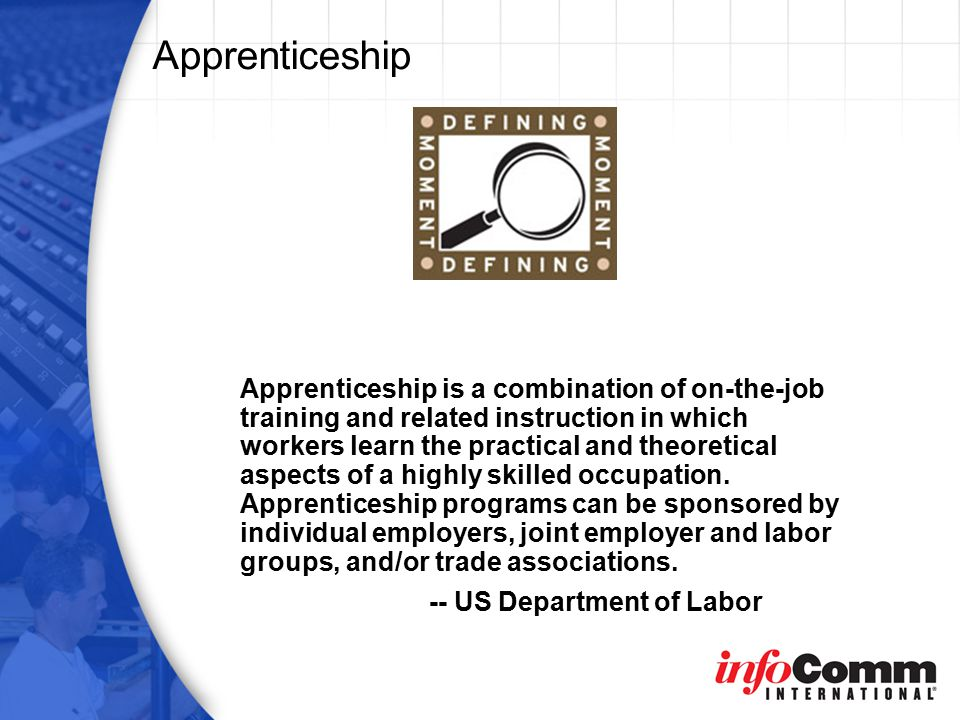 Apprenticeship is a combination of on-the-job training and related instruction in which workers learn the practical and theoretical aspects of a highly skilled occupation.