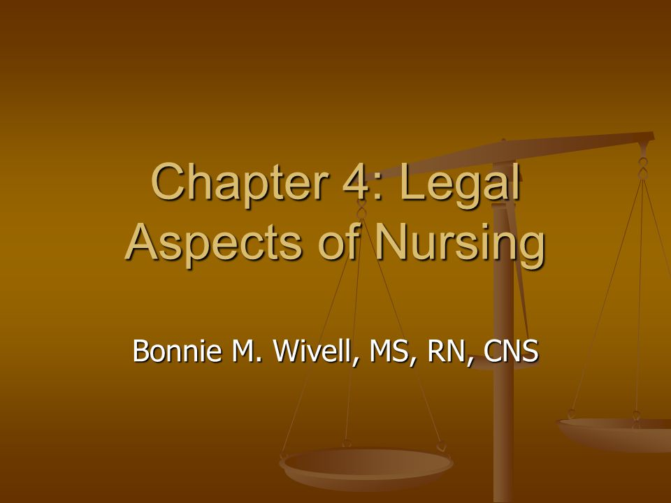 Chapter 4: Legal Aspects of Nursing Bonnie M. Wivell, MS, RN, CNS