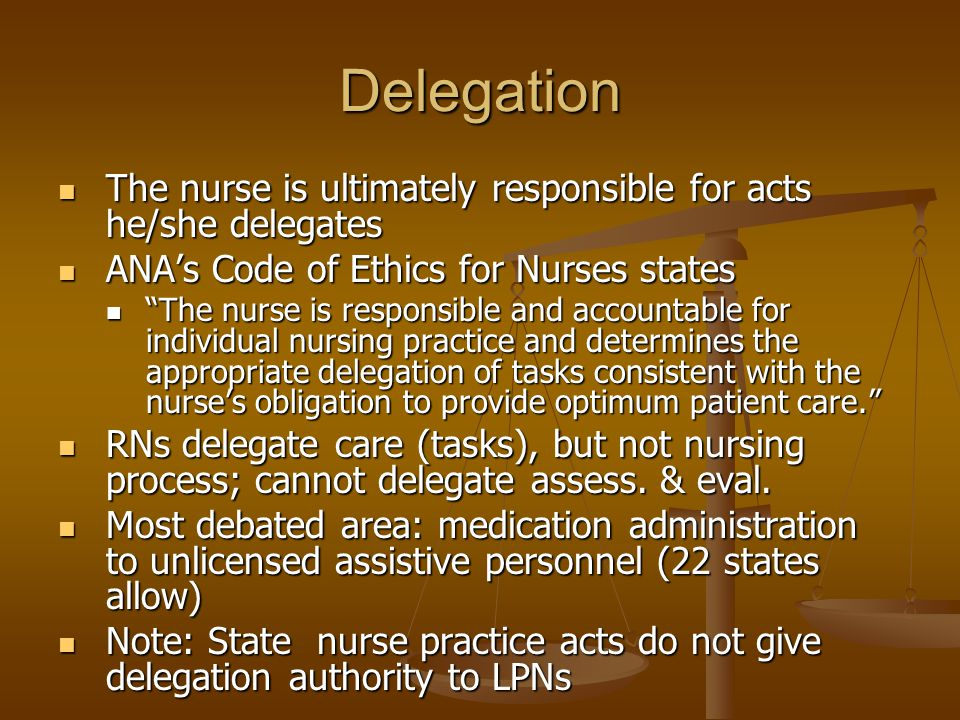 Delegation The nurse is ultimately responsible for acts he/she delegates The nurse is ultimately responsible for acts he/she delegates ANA's Code of E