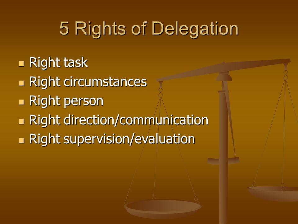 5 Rights of Delegation Right task Right task Right circumstances Right circumstances Right person Right person Right direction/communication Right dir