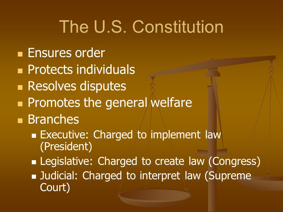 The U.S. Constitution Ensures order Protects individuals Resolves disputes Promotes the general welfare Branches Executive: Charged to implement law (