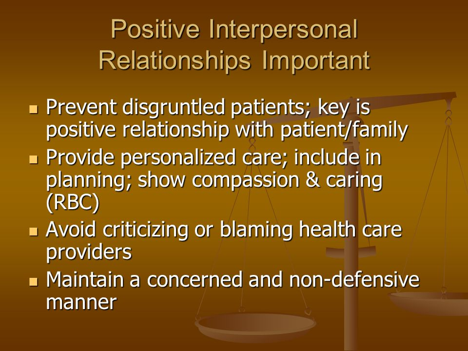 Positive Interpersonal Relationships Important Prevent disgruntled patients; key is positive relationship with patient/family Prevent disgruntled pati