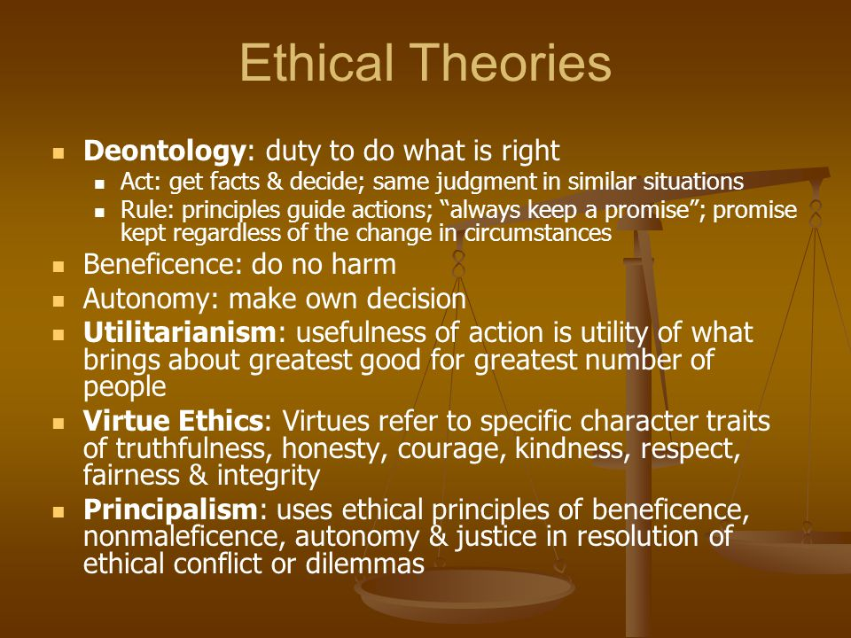 """Ethical Theories Deontology: duty to do what is right Act: get facts & decide; same judgment in similar situations Rule: principles guide actions; """"al"""