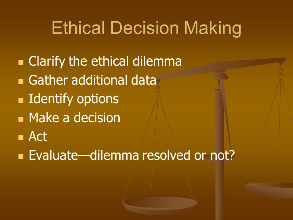 Ethical Decision Making Clarify the ethical dilemma Gather additional data Identify options Make a decision Act Evaluate—dilemma resolved or not?