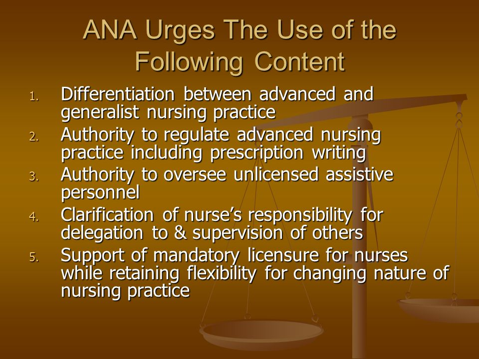 ANA Urges The Use of the Following Content 1. Differentiation between advanced and generalist nursing practice 2. Authority to regulate advanced nursi