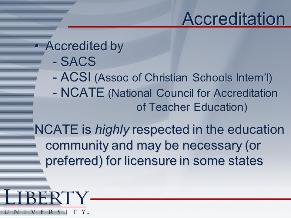 Accreditation Accredited by - SACS - ACSI (Assoc of Christian Schools Intern'l) - NCATE (National Council for Accreditation of Teacher Education)Accredited by - SACS - ACSI (Assoc of Christian Schools Intern'l) - NCATE (National Council for Accreditation of Teacher Education) NCATE is highly respected in the education community and may be necessary (or preferred) for licensure in some states