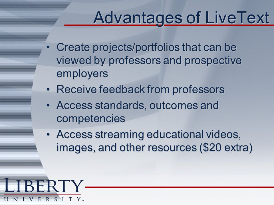 Advantages of LiveText Create projects/portfolios that can be viewed by professors and prospective employersCreate projects/portfolios that can be viewed by professors and prospective employers Receive feedback from professorsReceive feedback from professors Access standards, outcomes and competenciesAccess standards, outcomes and competencies Access streaming educational videos, images, and other resources ($20 extra)Access streaming educational videos, images, and other resources ($20 extra)