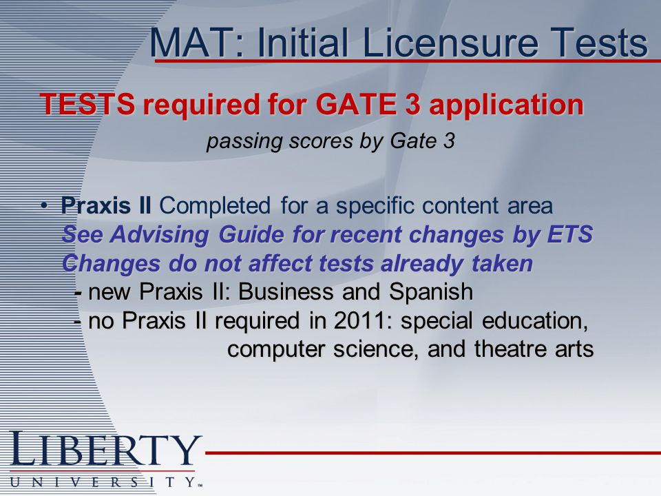 MAT: Initial Licensure Tests TESTS required for GATE 3 application TESTS required for GATE 3 application passing scores by Gate 3 Praxis II See Advising Guide for recent changes by ETS Changes do not affect tests already taken - new Praxis II: Business and Spanish - no Praxis II required in 2011: special education, computer science, and theatre artsPraxis II Completed for a specific content area See Advising Guide for recent changes by ETS Changes do not affect tests already taken - new Praxis II: Business and Spanish - no Praxis II required in 2011: special education, computer science, and theatre arts