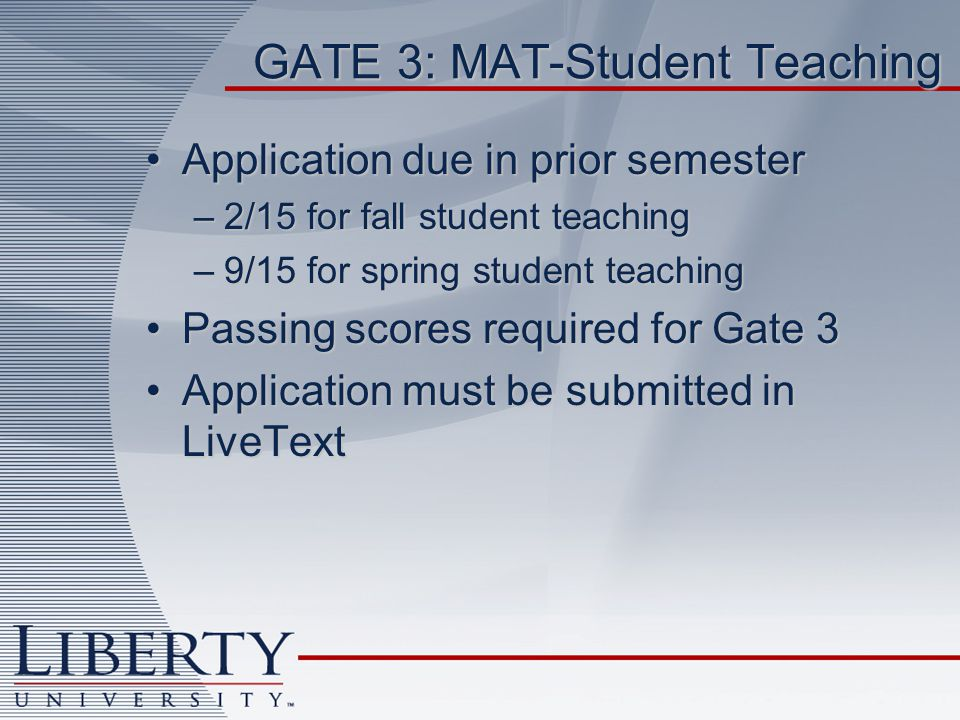 GATE 3: MAT-Student Teaching Application due in prior semesterApplication due in prior semester –2/15 for fall student teaching –9/15 for spring student teaching Passing scores required for Gate 3Passing scores required for Gate 3 Application must be submitted in LiveTextApplication must be submitted in LiveText
