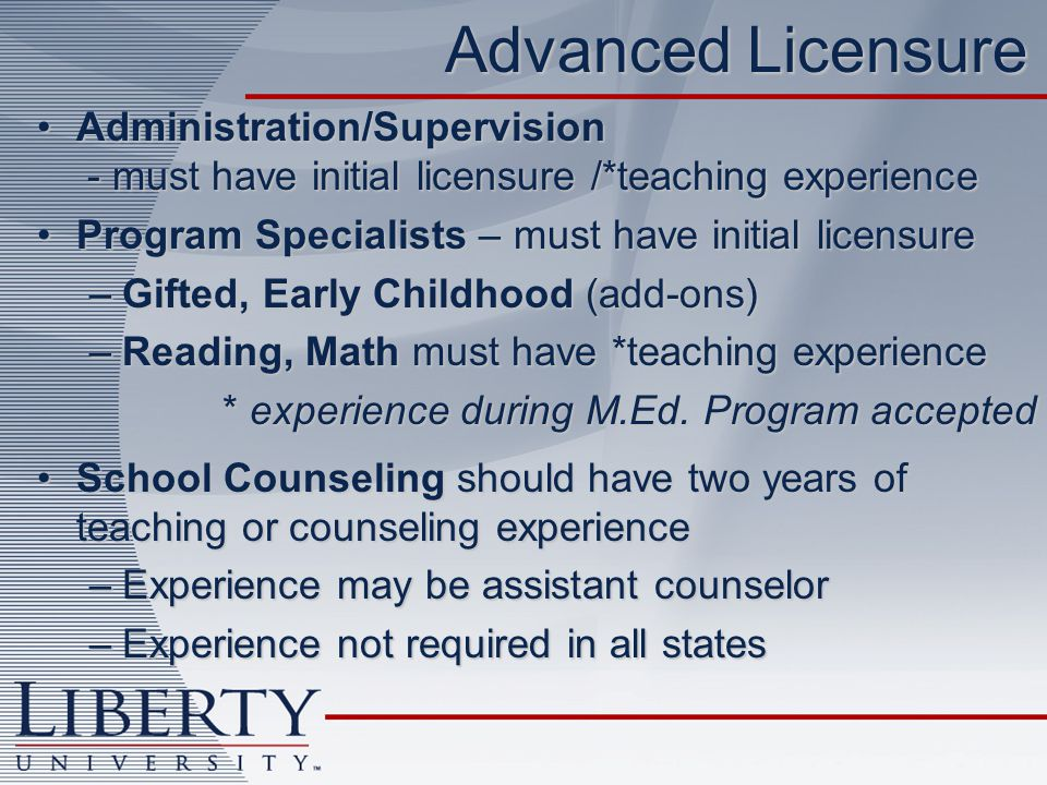 Advanced Licensure Administration/Supervision - must have initial licensure /*teaching experienceAdministration/Supervision - must have initial licensure /*teaching experience Program Specialists – must have initial licensureProgram Specialists – must have initial licensure –Gifted, Early Childhood (add-ons) –Reading, Math must have *teaching experience * experience during M.Ed.