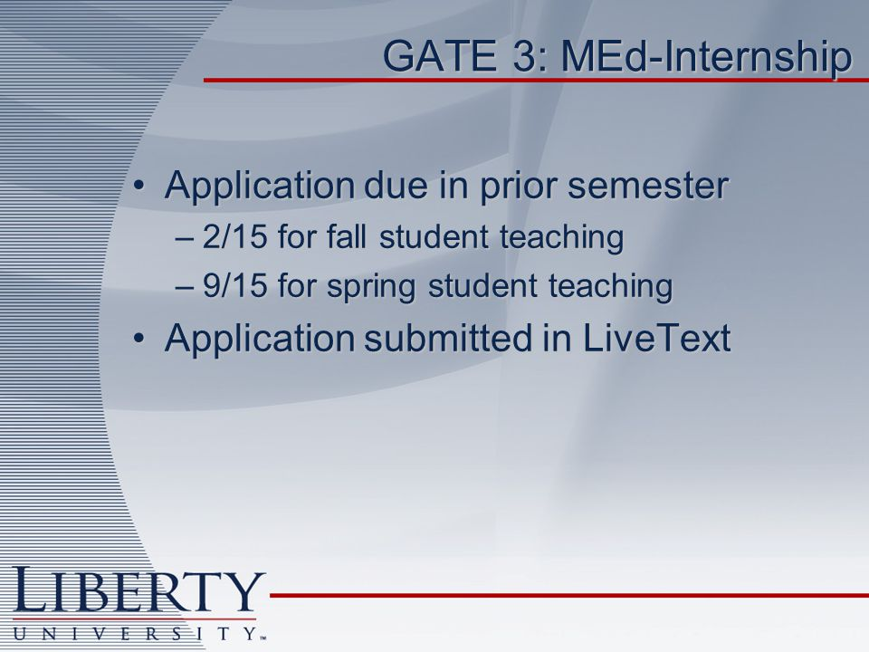 GATE 3: MEd-Internship Application due in prior semesterApplication due in prior semester –2/15 for fall student teaching –9/15 for spring student teaching Application submitted in LiveTextApplication submitted in LiveText