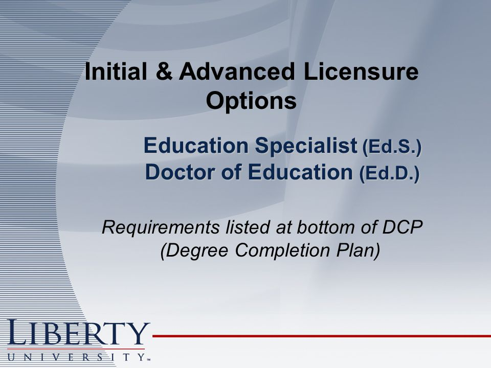 Education Specialist (Ed.S.) Doctor of Education (Ed.D.) Initial & Advanced Licensure Options Requirements listed at bottom of DCP (Degree Completion Plan)