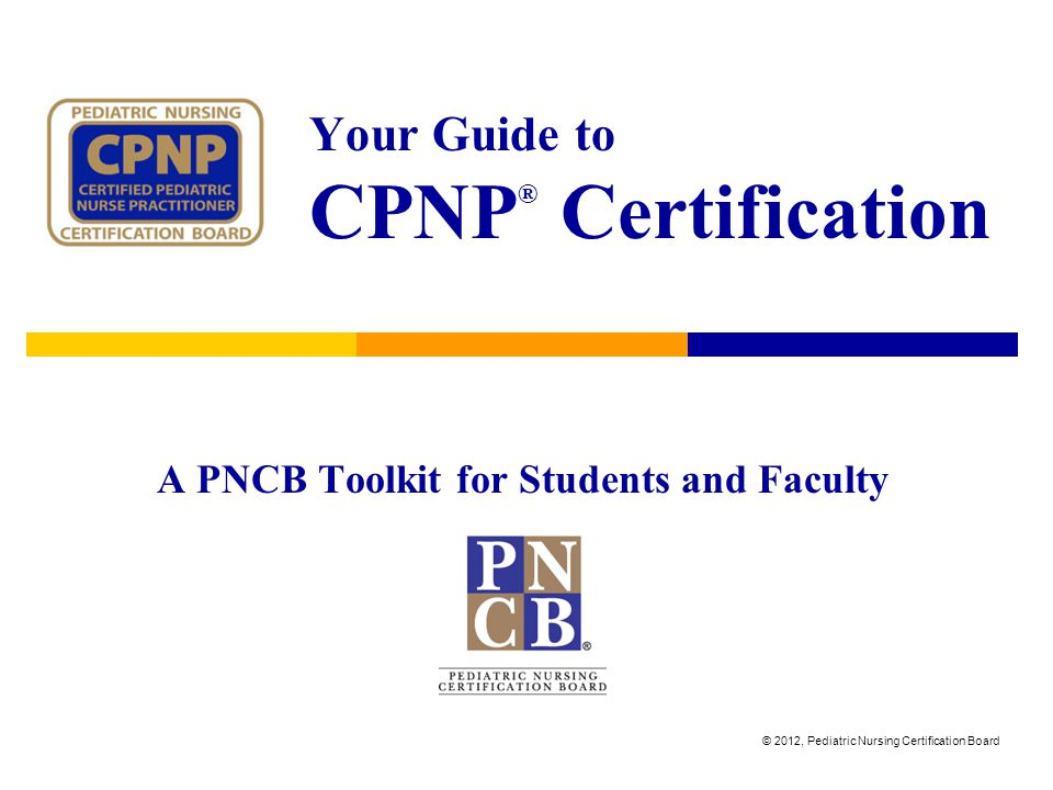Your Guide to CPNP ® Certification A PNCB Toolkit for Students and Faculty © 2012, Pediatric Nursing Certification Board