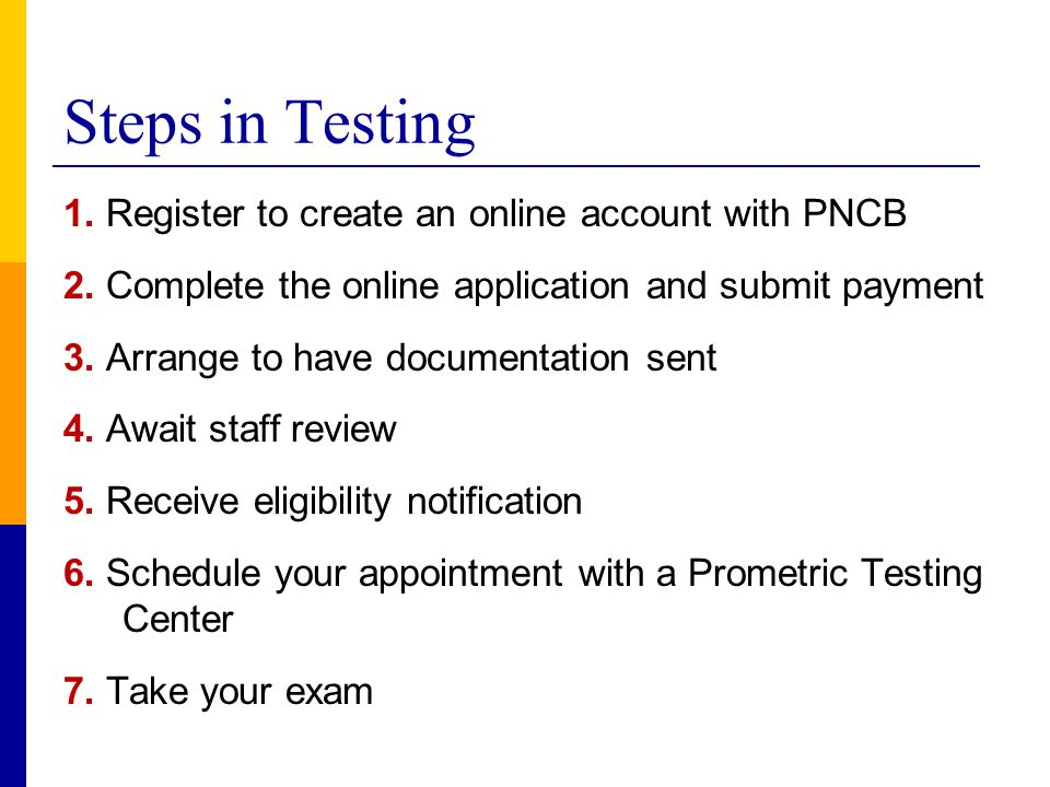 Steps in Testing 1. Register to create an online account with PNCB 2. Complete the online application and submit payment 3. Arrange to have documentat