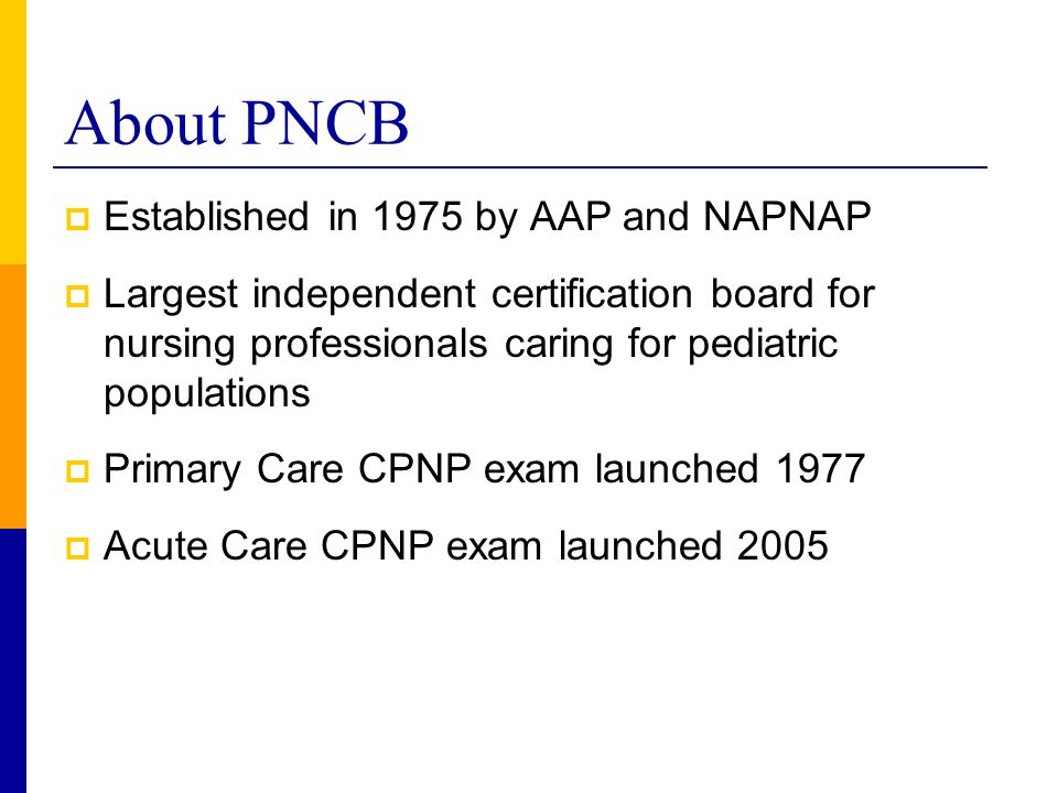 About PNCB  Established in 1975 by AAP and NAPNAP  Largest independent certification board for nursing professionals caring for pediatric population