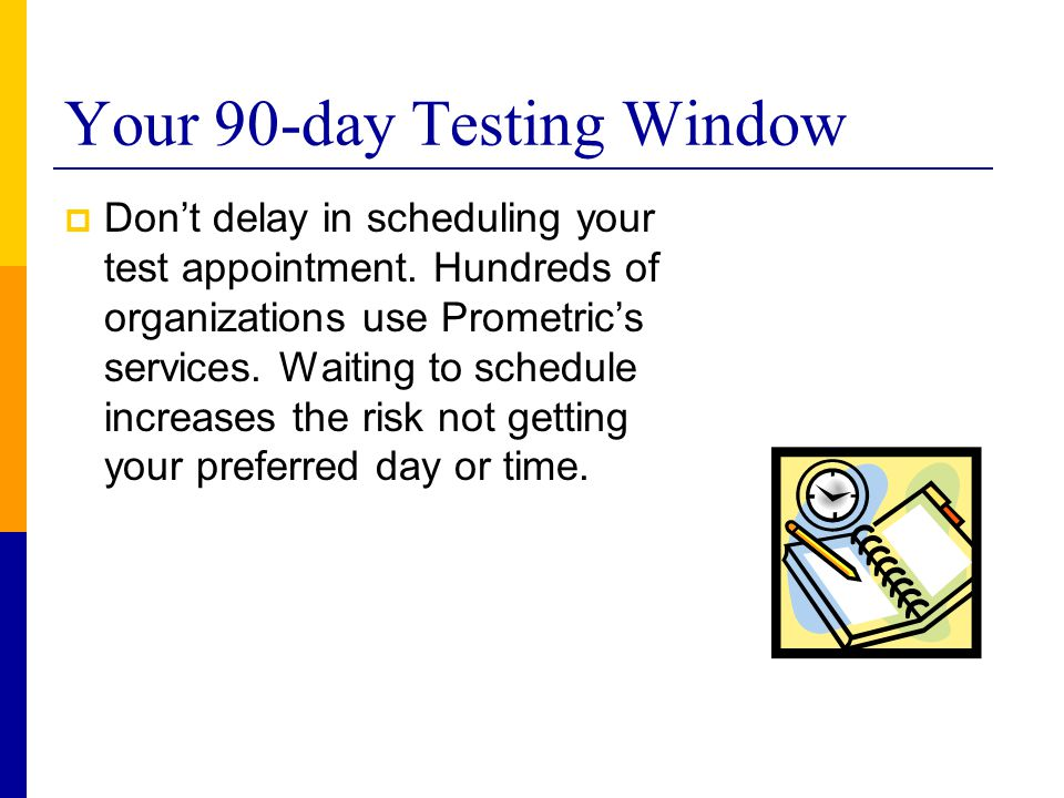 Your 90-day Testing Window  Don't delay in scheduling your test appointment. Hundreds of organizations use Prometric's services. Waiting to schedule