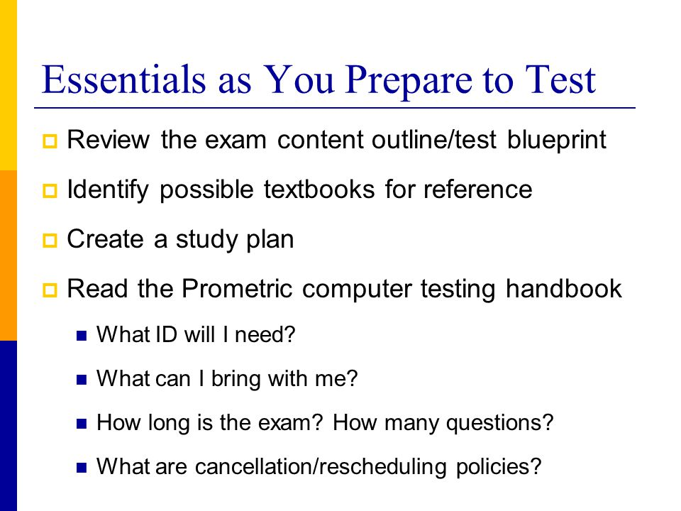Essentials as You Prepare to Test  Review the exam content outline/test blueprint  Identify possible textbooks for reference  Create a study plan 