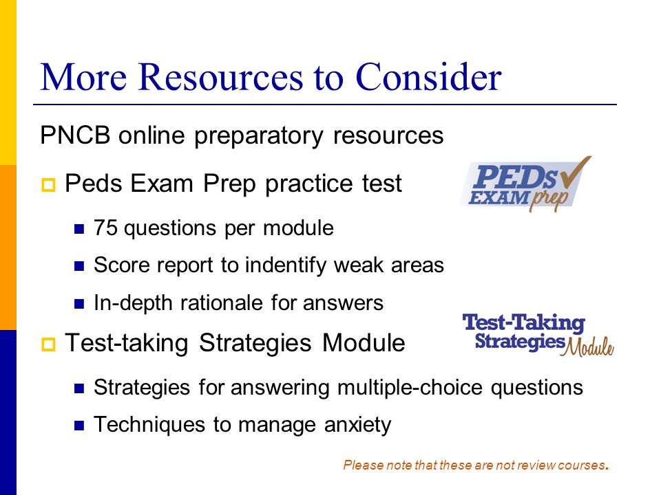 More Resources to Consider PNCB online preparatory resources  Peds Exam Prep practice test 75 questions per module Score report to indentify weak are