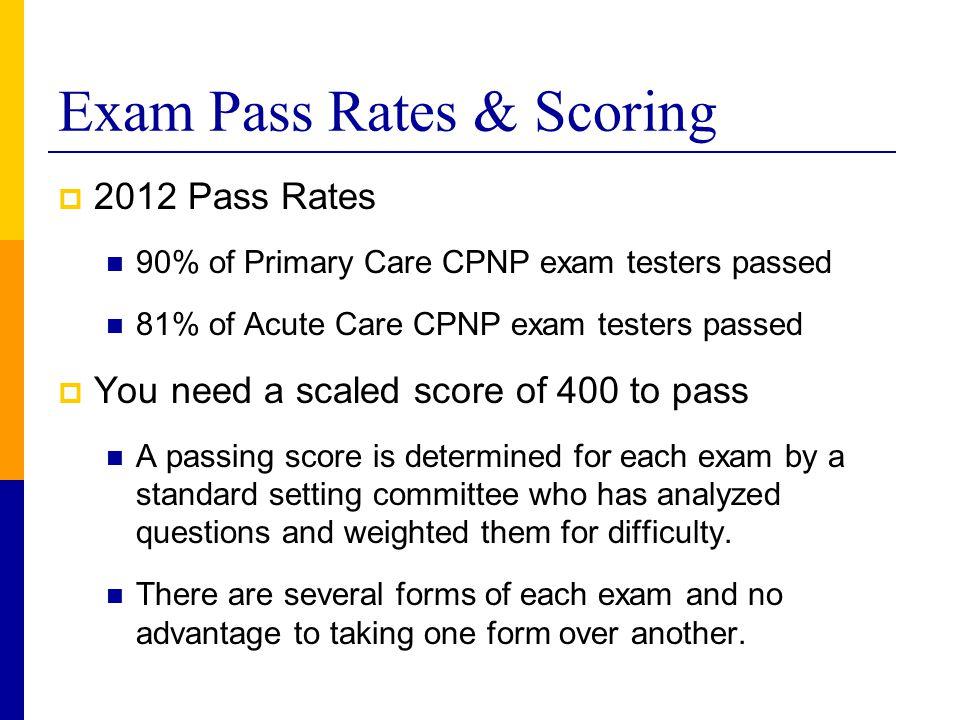 Exam Pass Rates & Scoring  2012 Pass Rates 90% of Primary Care CPNP exam testers passed 81% of Acute Care CPNP exam testers passed  You need a scale