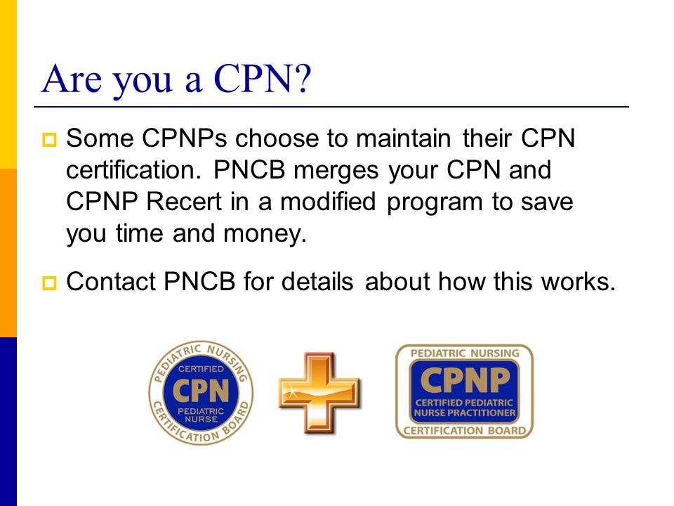 Are you a CPN?  Some CPNPs choose to maintain their CPN certification. PNCB merges your CPN and CPNP Recert in a modified program to save you time an