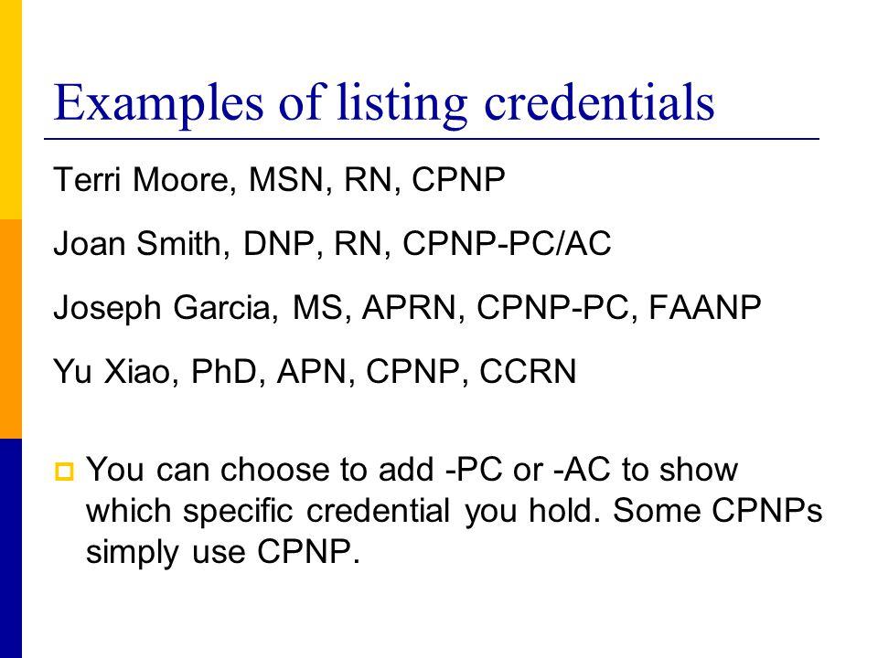 Examples of listing credentials Terri Moore, MSN, RN, CPNP Joan Smith, DNP, RN, CPNP-PC/AC Joseph Garcia, MS, APRN, CPNP-PC, FAANP Yu Xiao, PhD, APN,