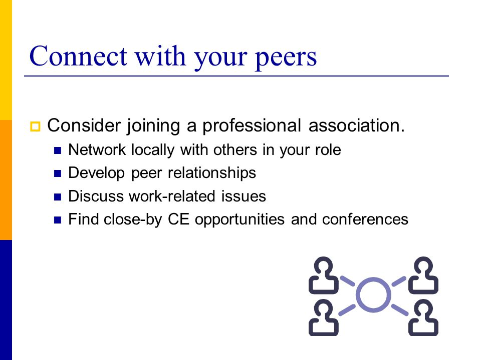Connect with your peers  Consider joining a professional association. Network locally with others in your role Develop peer relationships Discuss wor