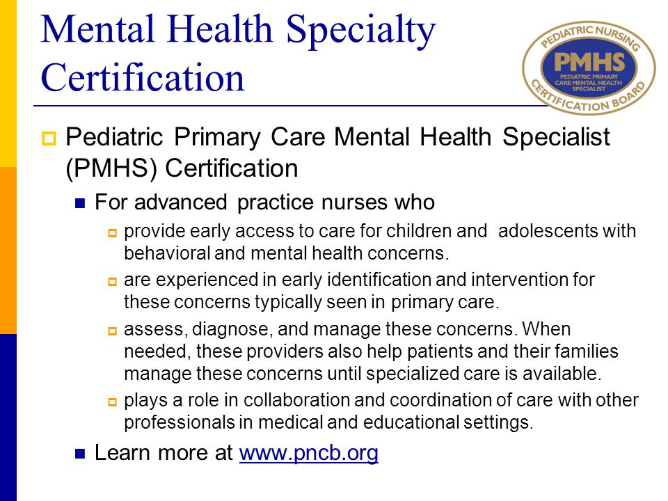 Mental Health Specialty Certification  Pediatric Primary Care Mental Health Specialist (PMHS) Certification For advanced practice nurses who  provid