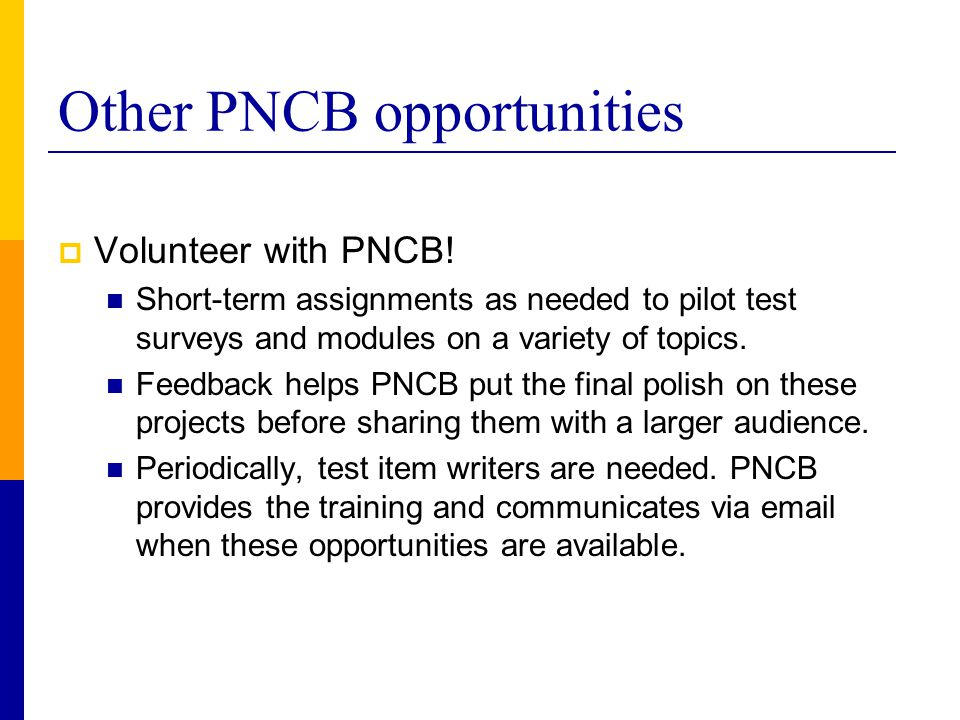 Other PNCB opportunities  Volunteer with PNCB! Short-term assignments as needed to pilot test surveys and modules on a variety of topics. Feedback he