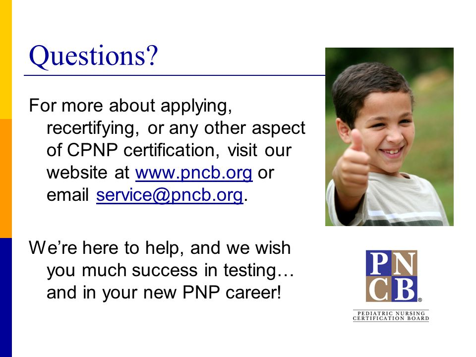 Questions? For more about applying, recertifying, or any other aspect of CPNP certification, visit our website at www.pncb.org or email service@pncb.o
