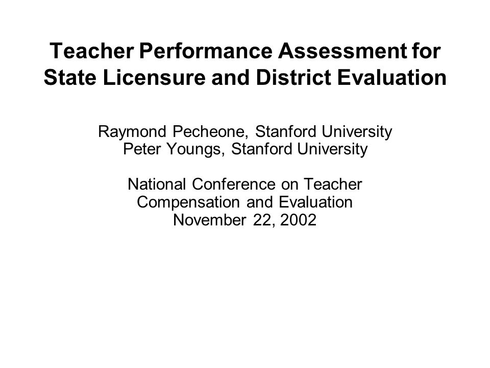 Teacher Performance Assessment for State Licensure and District Evaluation Raymond Pecheone, Stanford University Peter Youngs, Stanford University National Conference on Teacher Compensation and Evaluation November 22, 2002
