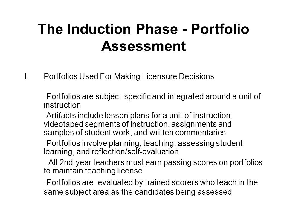 The Induction Phase - Portfolio Assessment I.Portfolios Used For Making Licensure Decisions -Portfolios are subject-specific and integrated around a unit of instruction -Artifacts include lesson plans for a unit of instruction, videotaped segments of instruction, assignments and samples of student work, and written commentaries -Portfolios involve planning, teaching, assessing student learning, and reflection/self-evaluation -All 2nd-year teachers must earn passing scores on portfolios to maintain teaching license -Portfolios are evaluated by trained scorers who teach in the same subject area as the candidates being assessed