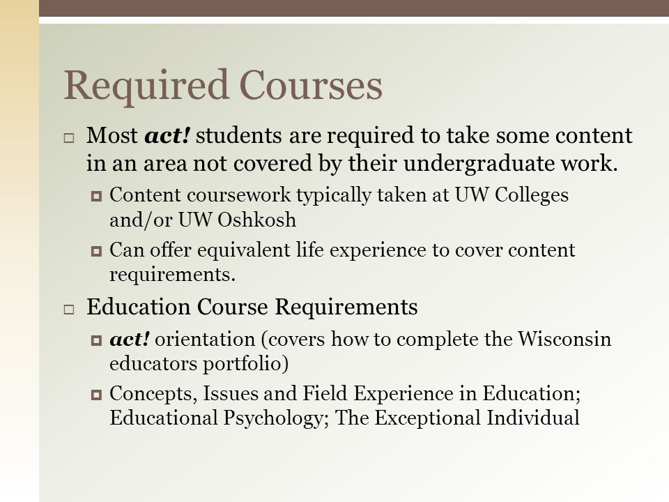  Most act! students are required to take some content in an area not covered by their undergraduate work.  Content coursework typically taken at UW