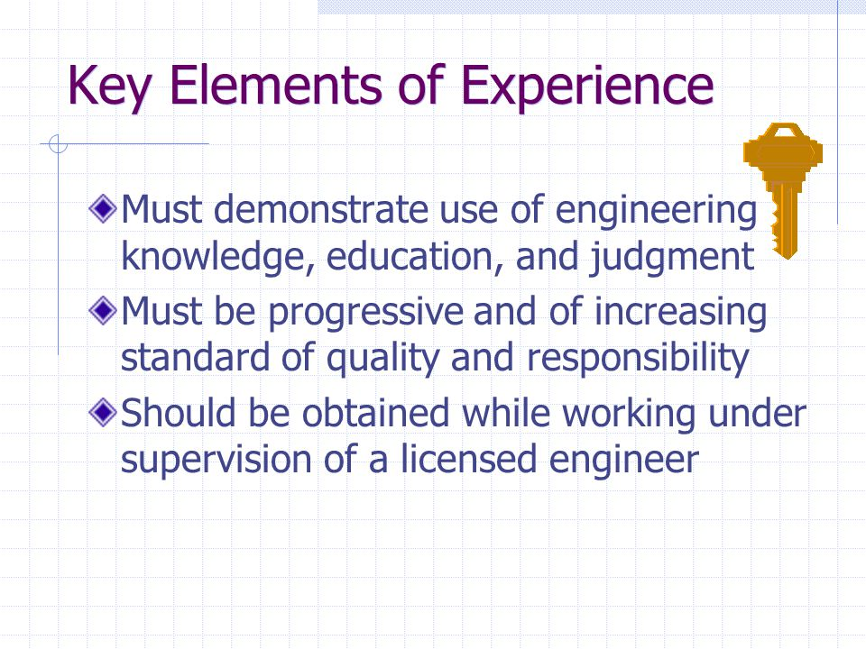 Key Elements of Experience Must demonstrate use of engineering knowledge, education, and judgment Must be progressive and of increasing standard of quality and responsibility Should be obtained while working under supervision of a licensed engineer