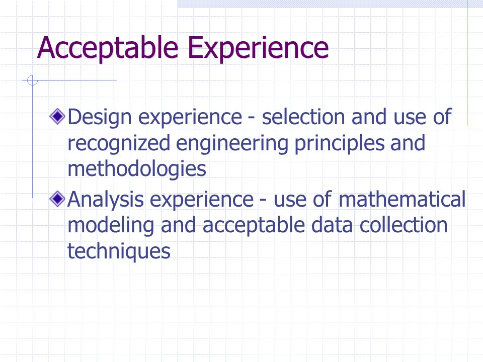 Acceptable Experience Design experience - selection and use of recognized engineering principles and methodologies Analysis experience - use of mathematical modeling and acceptable data collection techniques