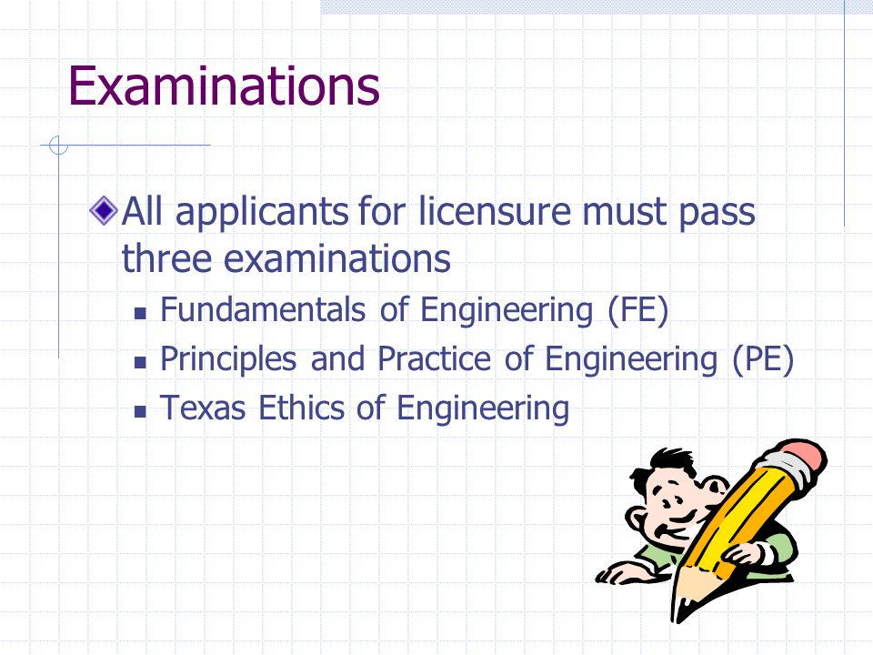 All applicants for licensure must pass three examinations Fundamentals of Engineering (FE) Principles and Practice of Engineering (PE) Texas Ethics of Engineering Examinations