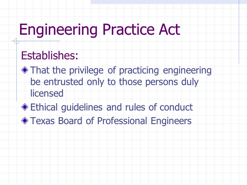 State Board of Professional Engineers Authorized to license those individuals qualified to practice engineering Regulates the practice of engineering in Texas Makes and enforces rules dealing with licensing, compliance and enforcement, and standards of conduct and ethics