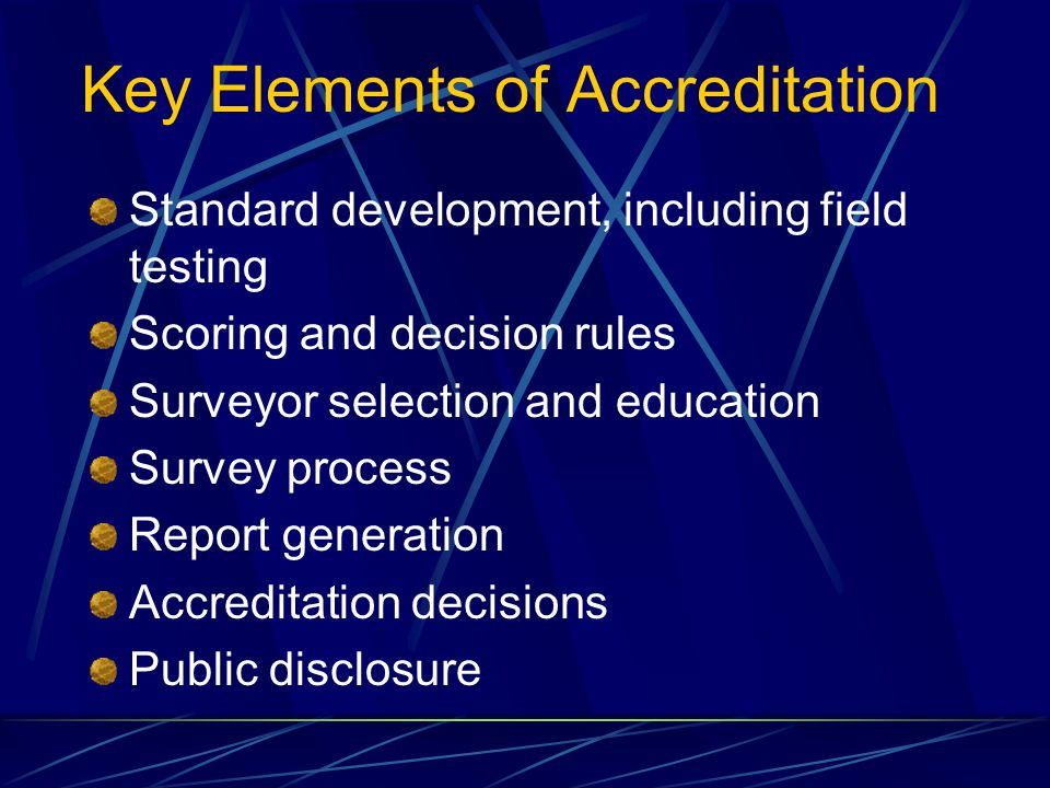 Key Elements of Accreditation Standard development, including field testing Scoring and decision rules Surveyor selection and education Survey process Report generation Accreditation decisions Public disclosure