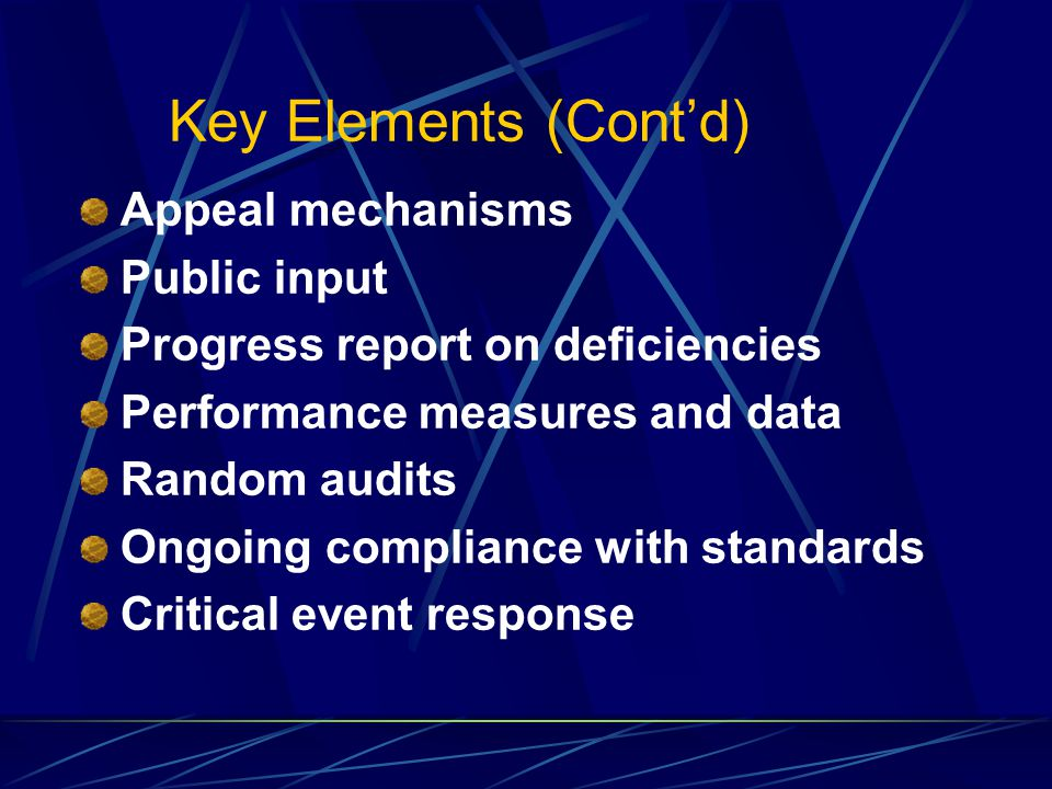 Key Elements (Cont'd) Appeal mechanisms Public input Progress report on deficiencies Performance measures and data Random audits Ongoing compliance with standards Critical event response