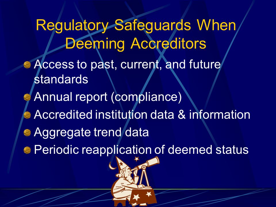 Regulatory Safeguards When Deeming Accreditors Access to past, current, and future standards Annual report (compliance) Accredited institution data & information Aggregate trend data Periodic reapplication of deemed status