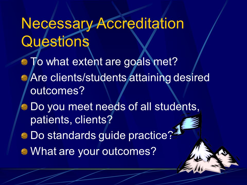 Necessary Accreditation Questions To what extent are goals met.