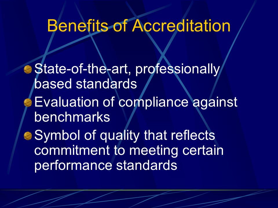 Benefits of Accreditation State-of-the-art, professionally based standards Evaluation of compliance against benchmarks Symbol of quality that reflects commitment to meeting certain performance standards