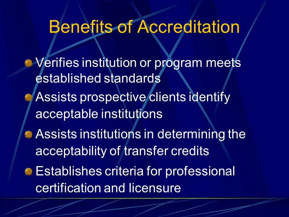 Benefits of Accreditation Verifies institution or program meets established standards Assists prospective clients identify acceptable institutions Assists institutions in determining the acceptability of transfer credits Establishes criteria for professional certification and licensure