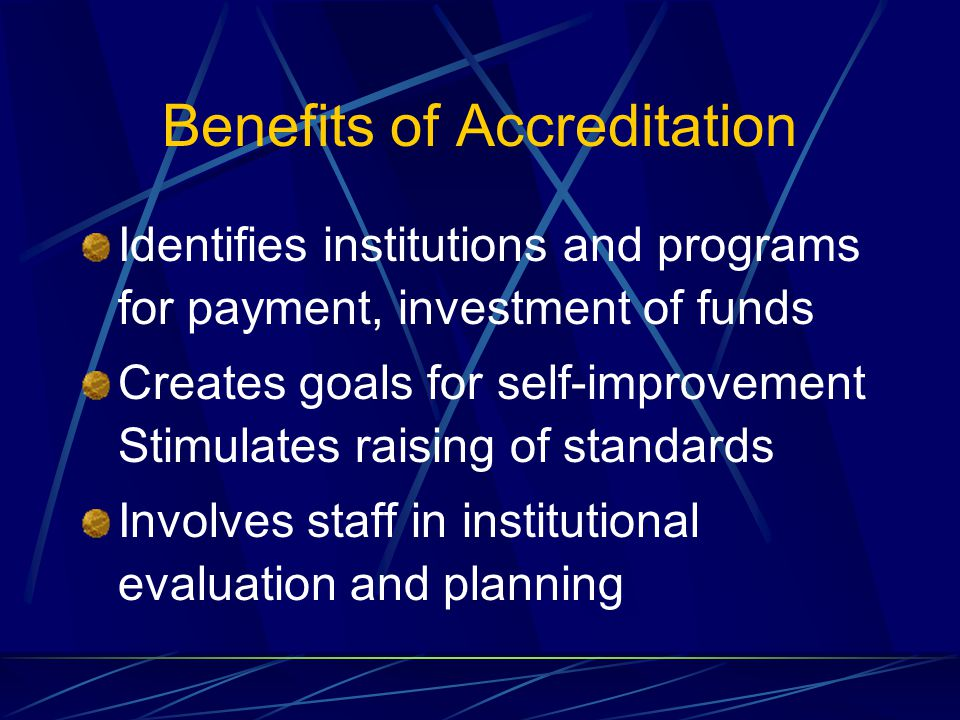 Benefits of Accreditation Identifies institutions and programs for payment, investment of funds Creates goals for self-improvement Stimulates raising of standards Involves staff in institutional evaluation and planning